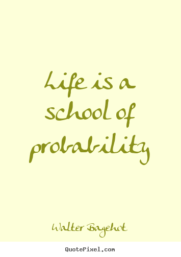 Walter Bagehot picture quotes - Life is a school of probability - Life quotes