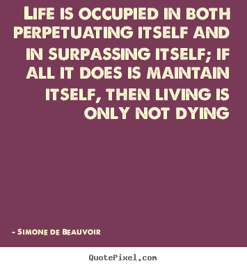 Sayings about life - Life is occupied in both perpetuating itself and in surpassing itself;..