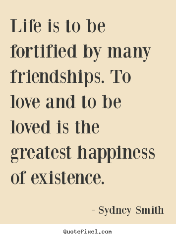 Life is to be fortified by many friendships... Sydney Smith good life quotes