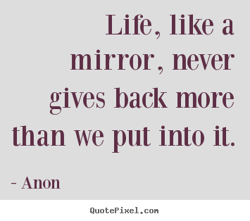 Design picture quotes about life - Life, like a mirror, never gives back more than we put..