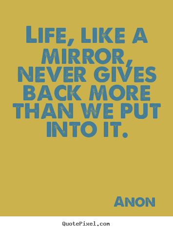Anon image quotes - Life, like a mirror, never gives back more than we put into it. - Life quotes