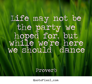 Proverb photo quote - Life may not be the party we hoped for, but while we're here.. - Life quote
