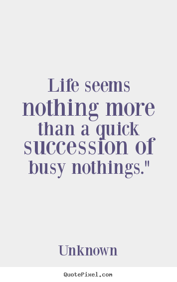 Create picture quotes about life - Life seems nothing more than a quick succession of busy nothings.""