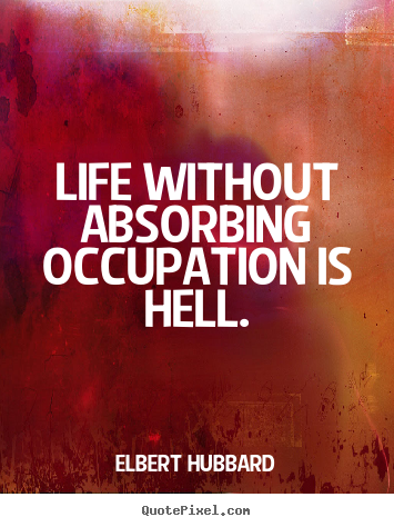Life without absorbing occupation is hell. Elbert Hubbard good life quotes
