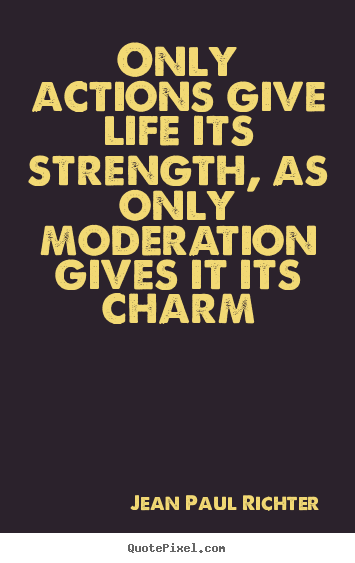 Quotes about life - Only actions give life its strength, as only moderation gives..