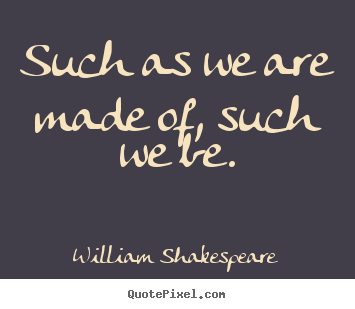 Such as we are made of, such we be. William Shakespeare good life quote