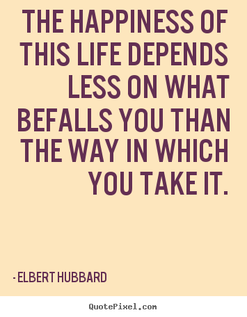 Elbert Hubbard picture quotes - The happiness of this life depends less on what befalls.. - Life quotes