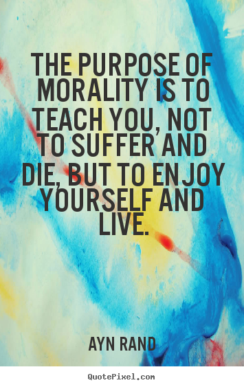 Ayn Rand picture sayings - The purpose of morality is to teach you, not to suffer and die,.. - Life quotes