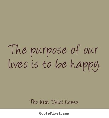 Quotes about life - The purpose of our lives is to be happy.