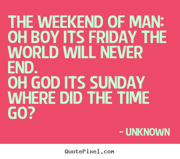 Make picture quote about life - The weekend of man:oh boy its friday the world will never end.oh..