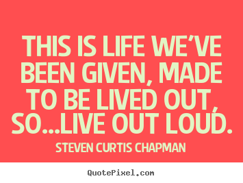 Life quote - This is life we've been given, made to be..