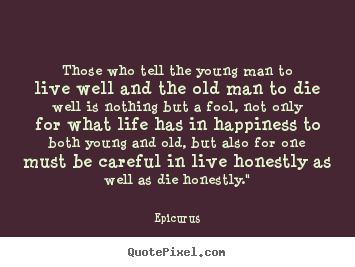Those who tell the young man to live well and the old man.. Epicurus great life quote