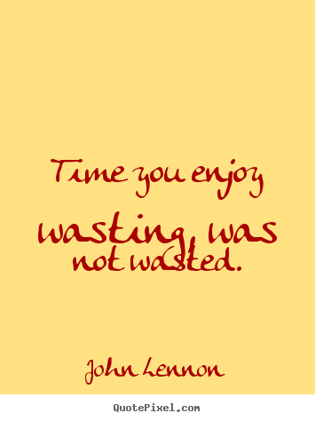 Quotes about life - Time you enjoy wasting, was not wasted.