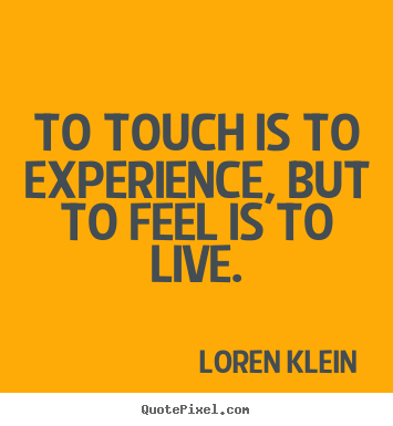 To touch is to experience, but to feel is.. Loren Klein best life quotes