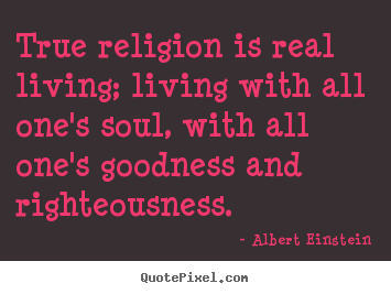 Albert Einstein poster quote - True religion is real living; living with all one's.. - Life quotes