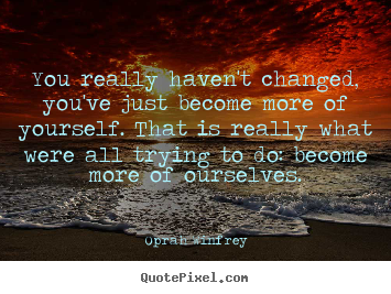 Life quotes - You really haven't changed, you've just become more..