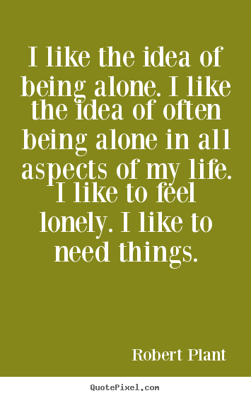 Life quotes - I like the idea of being alone. i like the idea of often..