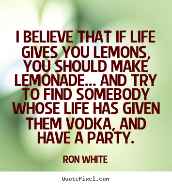 Create graphic picture quotes about life - I believe that if life gives you lemons, you should make..