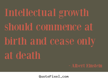 Albert Einstein picture quotes - Intellectual growth should commence at birth and cease only.. - Life quotes