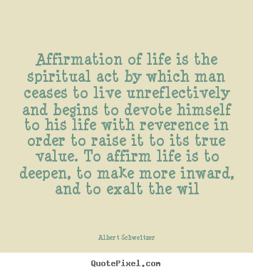 Design custom picture quotes about life - Affirmation of life is the spiritual act by which man..