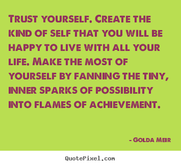 How to design picture quote about life - Trust yourself. create the kind of self that you will be..