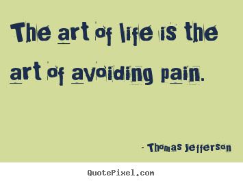 The art of life is the art of avoiding pain. Thomas Jefferson greatest life quotes