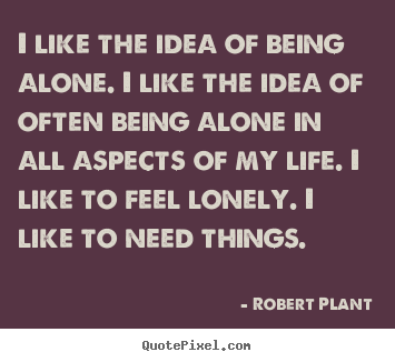 Life quote - I like the idea of being alone. i like the idea of often..