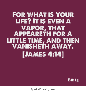 Sayings about life - For what is your life? it is even a vapor, that appeareth for..