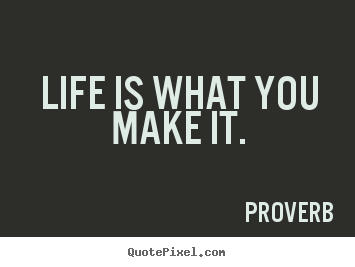 Life is what you make it. Proverb great life quotes