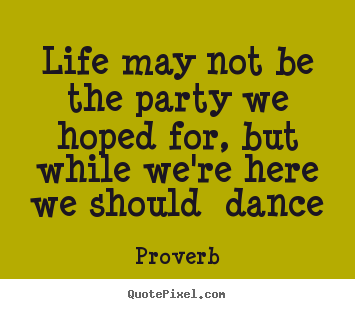 Create your own picture quotes about life - Life may not be the party we hoped for, but while..