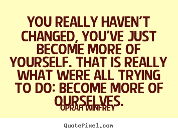 Quote about life - You really haven't changed, you've just become more of yourself...