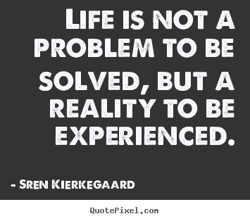 Sren Kierkegaard poster quotes - Life is not a problem to be solved, but a reality to be experienced. - Life quotes