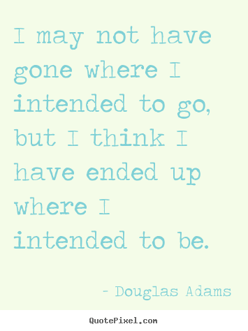 Life quotes - I may not have gone where i intended to go, but i think i have ended..
