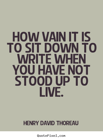 How vain it is to sit down to write when you have not stood up to.. Henry David Thoreau  life quotes