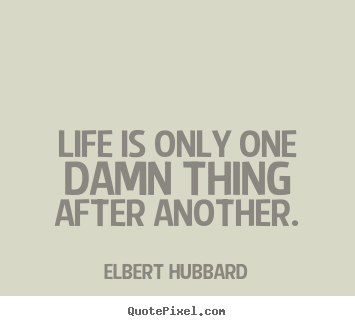 Create your own picture quote about life - Life is only one damn thing after another.