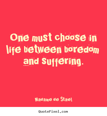 Madame De Stael poster quote - One must choose in life between boredom and suffering. - Life quotes
