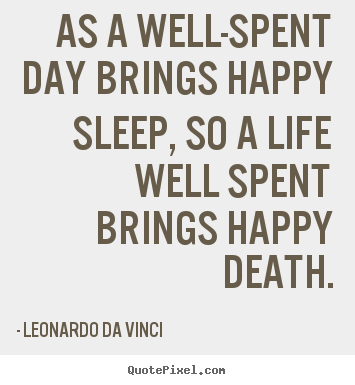 As a well-spent day brings happy sleep, so a life well spent.. Leonardo Da Vinci famous life sayings