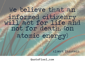 We believe that an informed citizenry will act for life and.. Albert Einstein  life quotes