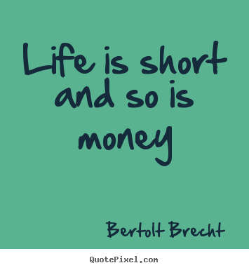 Bertolt Brecht image quote - Life is short and so is money - Life quote