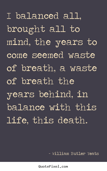 Life quote - I balanced all, brought all to mind, the years to..