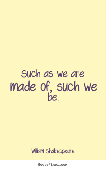 Such as we are made of, such we be. William Shakespeare best life quote