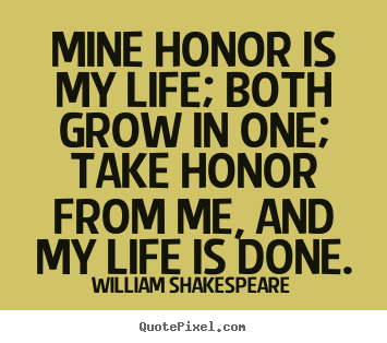 William Shakespeare picture quotes - Mine honor is my life; both grow in one; take honor from.. - Life quotes