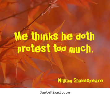 Design custom picture quote about life - Me thinks he doth protest too much.
