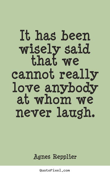 Quotes about love - It has been wisely said that we cannot really love..