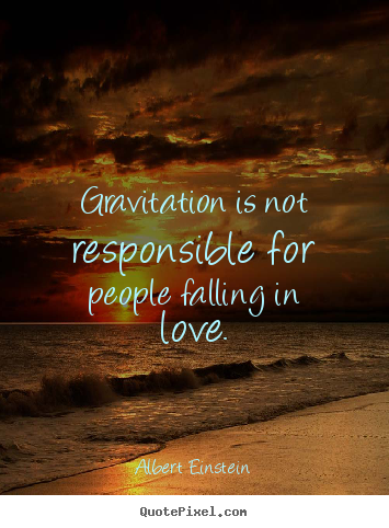 Quotes about love - Gravitation is not responsible for people falling..