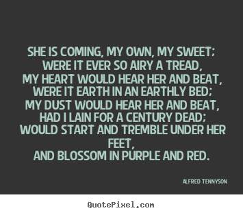Sayings about love - She is coming, my own, my sweet; were it ever so airy a tread,..