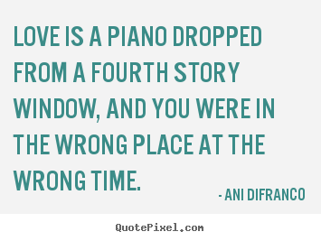 Ani Difranco poster quote - Love is a piano dropped from a fourth story window, and you.. - Love quote