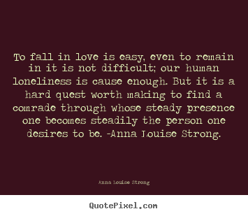Love quotes - To fall in love is easy, even to remain in it is not difficult; our..