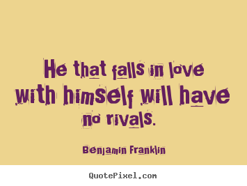 Quote about love - He that falls in love with himself will have no rivals...