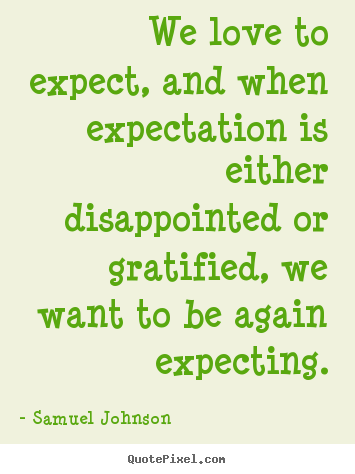 We love to expect, and when expectation is either disappointed.. Samuel Johnson top love quotes